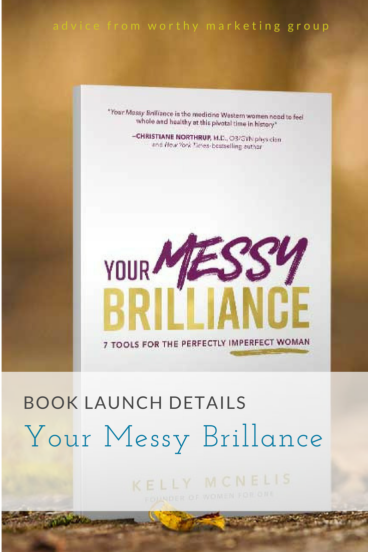 Book Launch Details: Kelly McNellis YOUR MESSY BRILLANCE   The Worthy Marketing Group Blog
