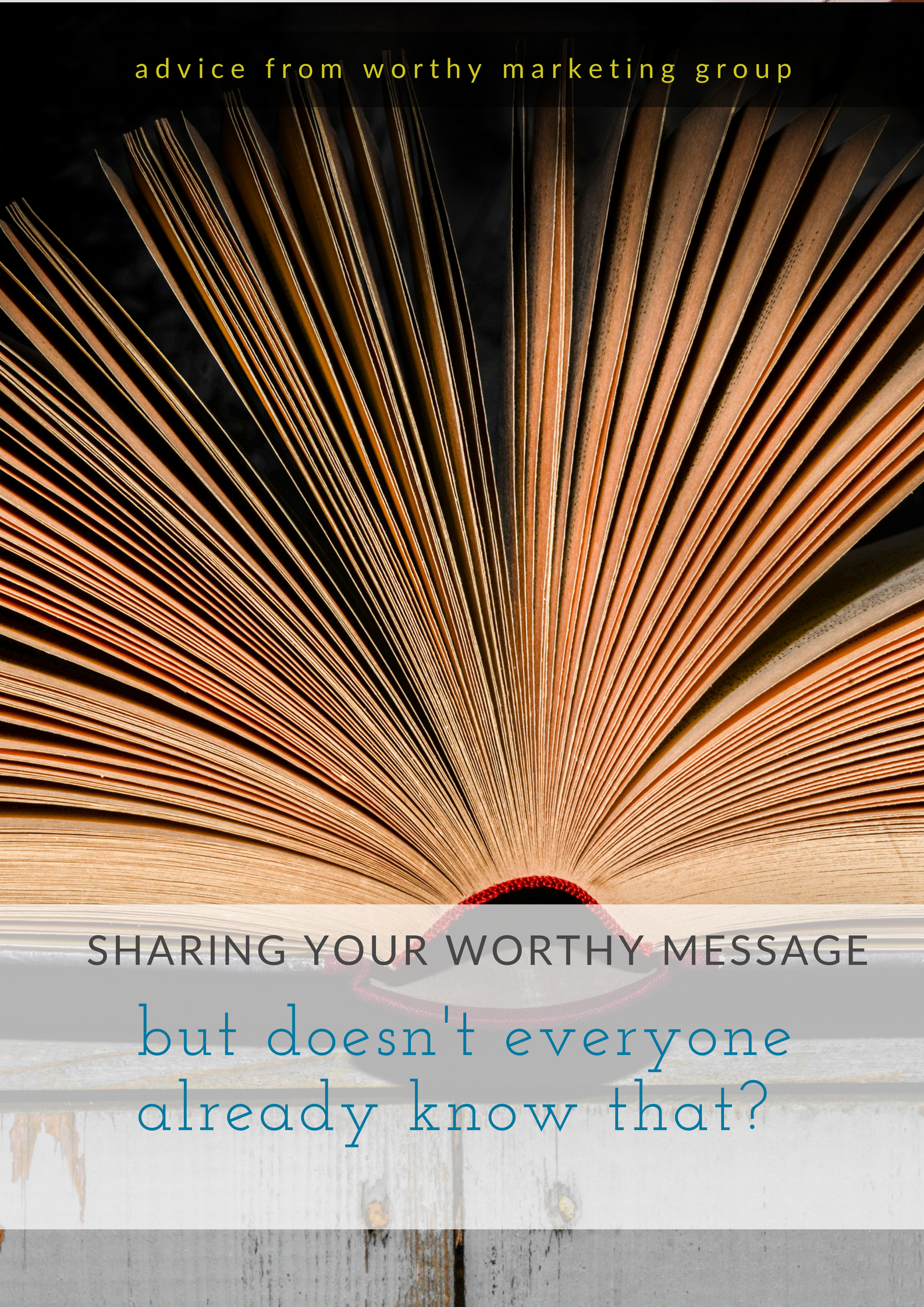 But Doesn't Everyone Already Know This? Sharing Your WORTHY Message | The Worthy Marketing Group Blog