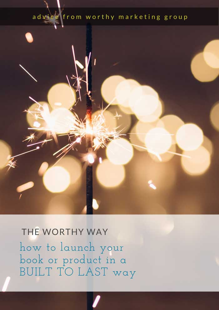 How to launch your book, product, or course in a the WORTHY Way, ensuring your BUILT TO LAST brand. | The Worthy Marketing Group Blog